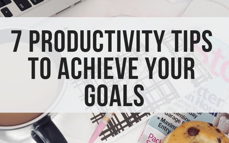 7 Tips to Boost Productivity & Achieve Your Goals